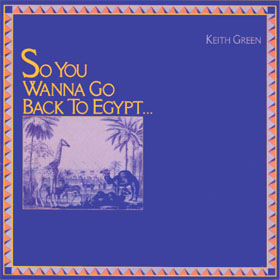 So You Wanna Go Back To Egypt, 1980, Keith Green